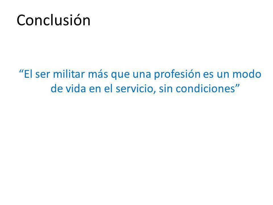 Conclusión El ser militar más que una profesión es un modo de vida en el servicio, sin condiciones