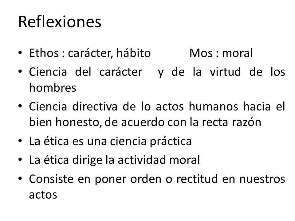 Reflexiones Ethos : carácter, hábito Mos : moral