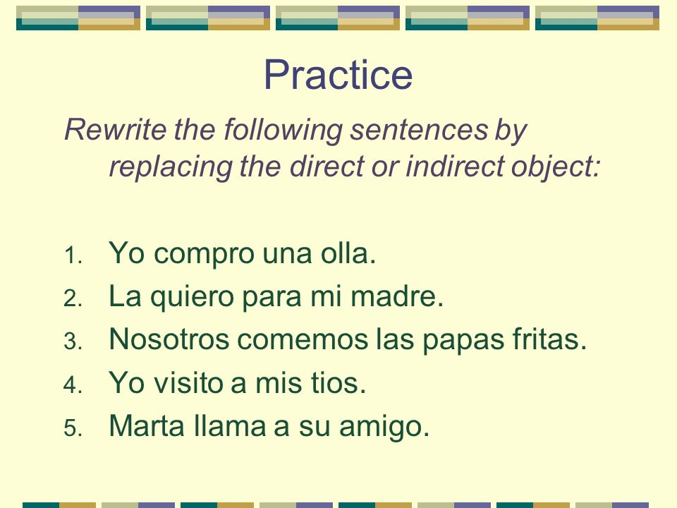 Practice Rewrite the following sentences by replacing the direct or indirect object: Yo compro una olla.
