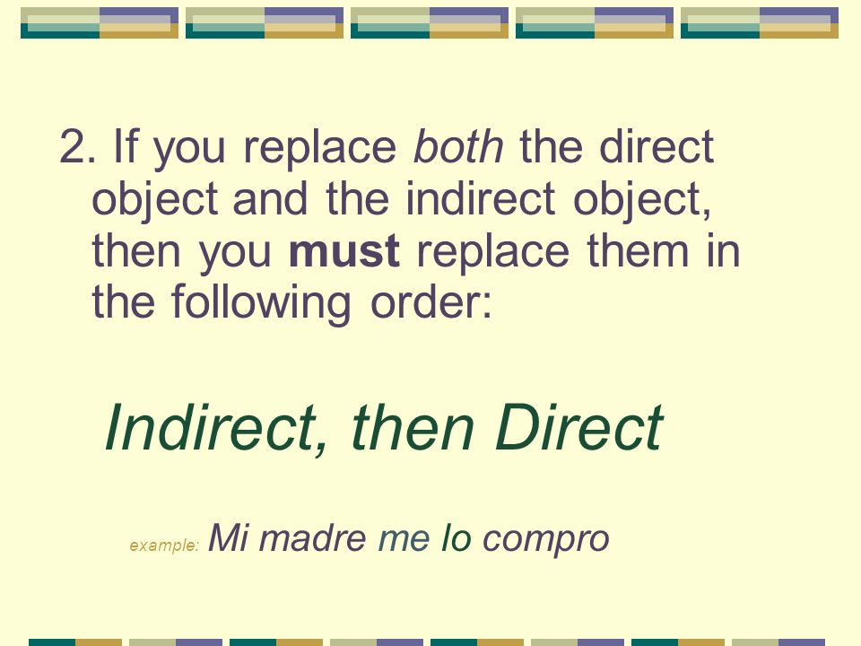 2. If you replace both the direct object and the indirect object, then you must replace them in the following order: