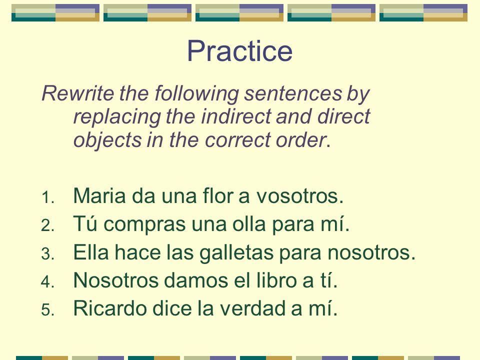 Practice Rewrite the following sentences by replacing the indirect and direct objects in the correct order.