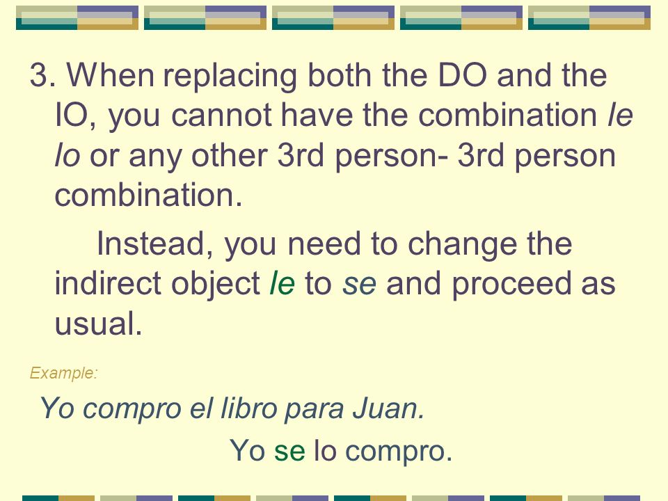 3. When replacing both the DO and the IO, you cannot have the combination le lo or any other 3rd person- 3rd person combination.