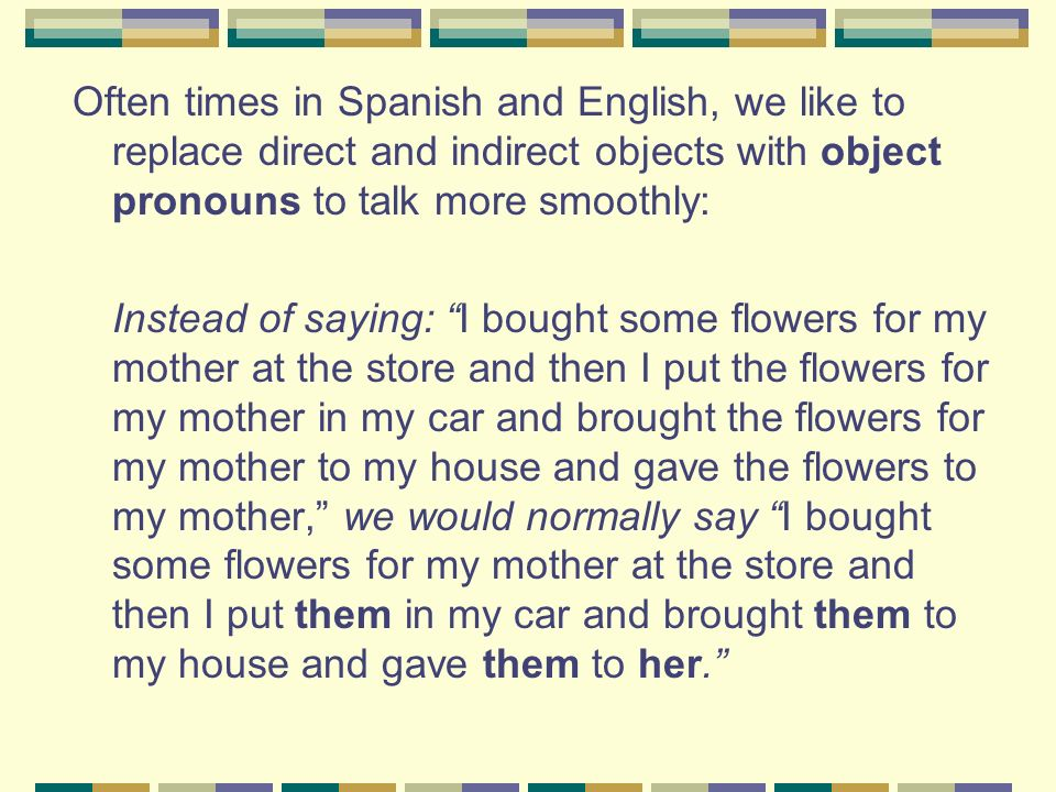 Often times in Spanish and English, we like to replace direct and indirect objects with object pronouns to talk more smoothly: