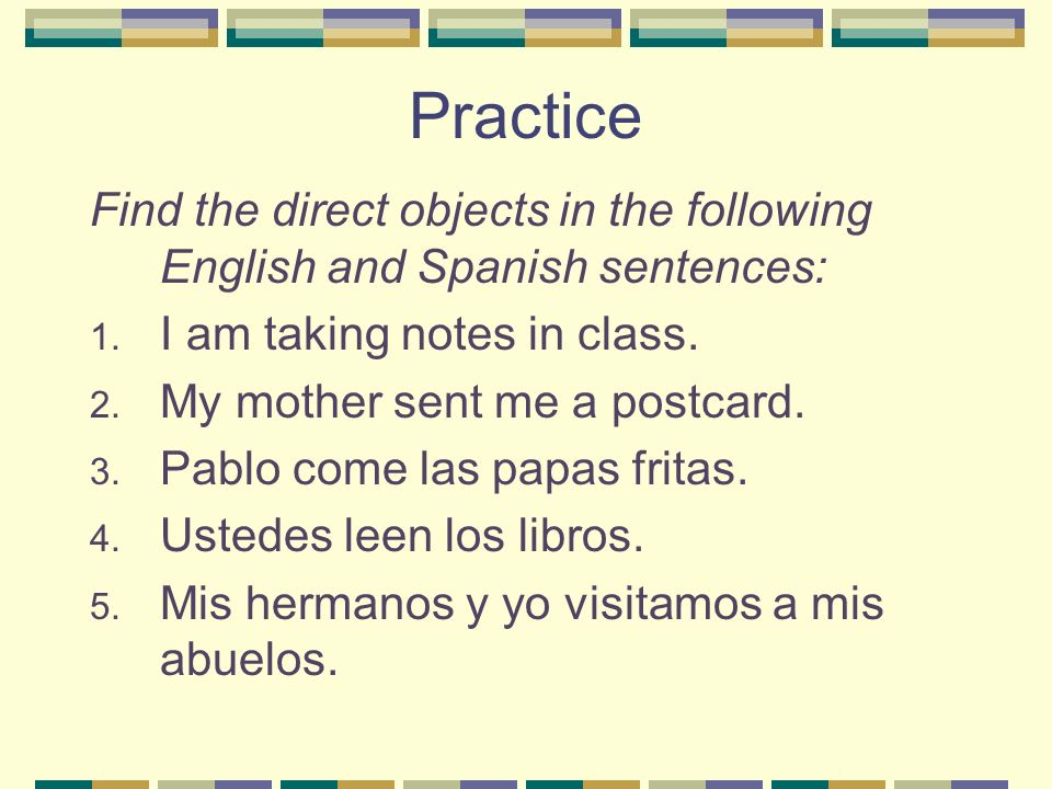 Practice Find the direct objects in the following English and Spanish sentences: I am taking notes in class.