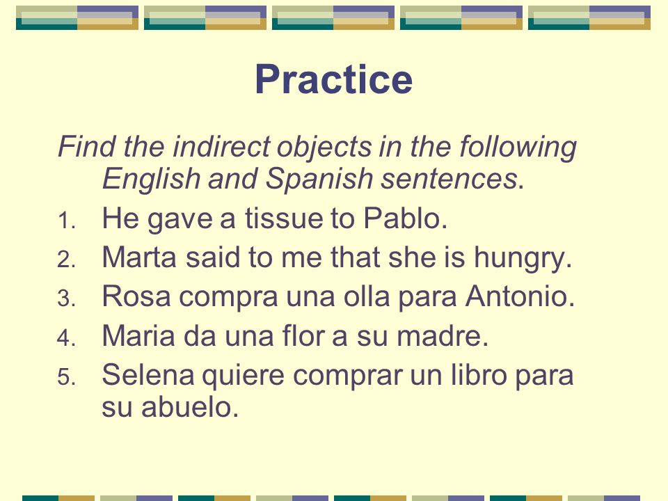 Practice Find the indirect objects in the following English and Spanish sentences. He gave a tissue to Pablo.