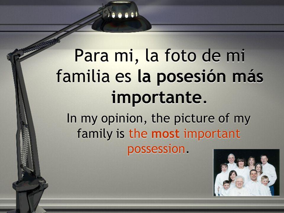 Para mi, la foto de mi familia es la posesión más importante.