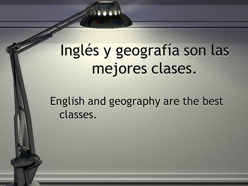 Inglés y geografía son las mejores clases.