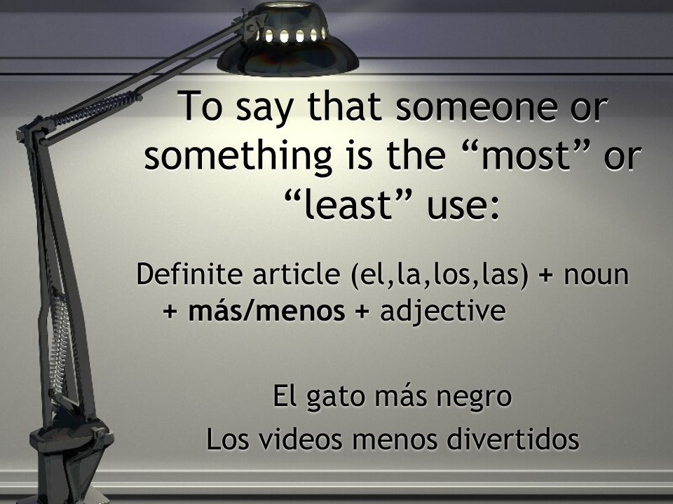 To say that someone or something is the most or least use: