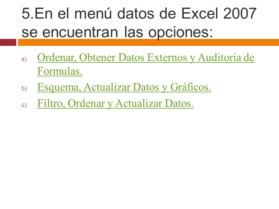 5.En el menú datos de Excel 2007 se encuentran las opciones:
