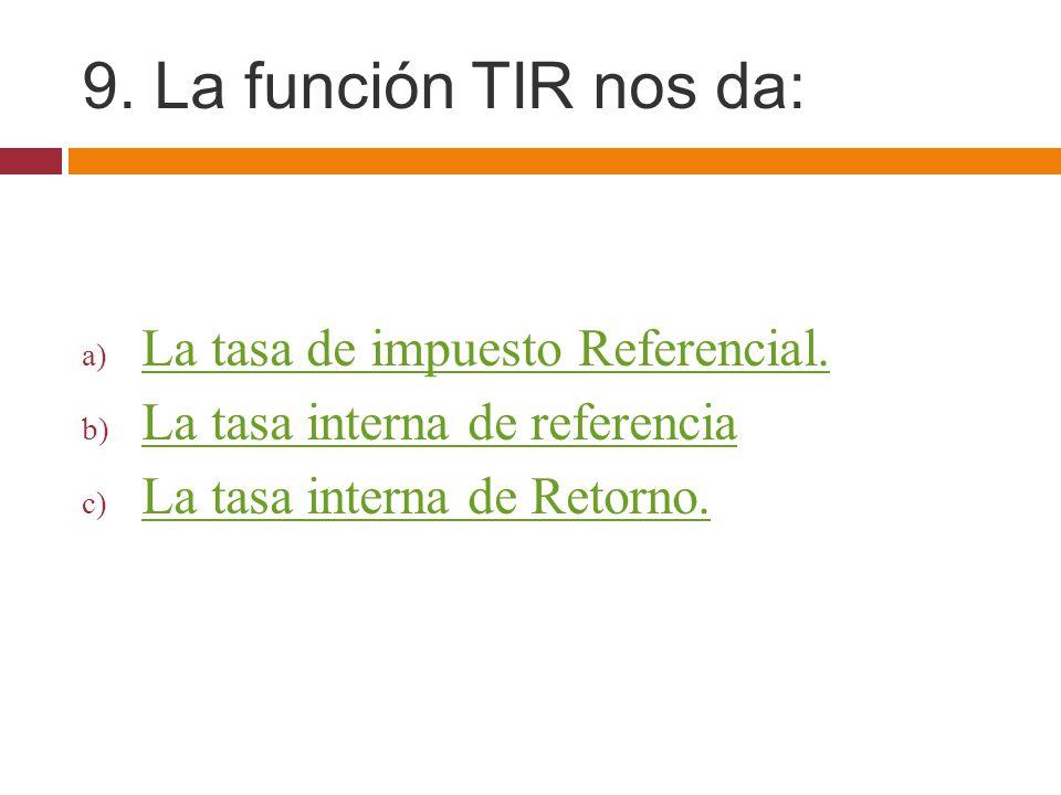 9. La función TIR nos da: La tasa de impuesto Referencial.