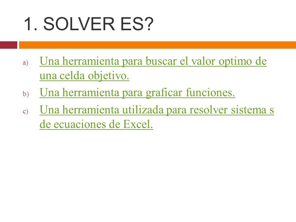 1. SOLVER ES Una herramienta para buscar el valor optimo de una celda objetivo. Una herramienta para graficar funciones.