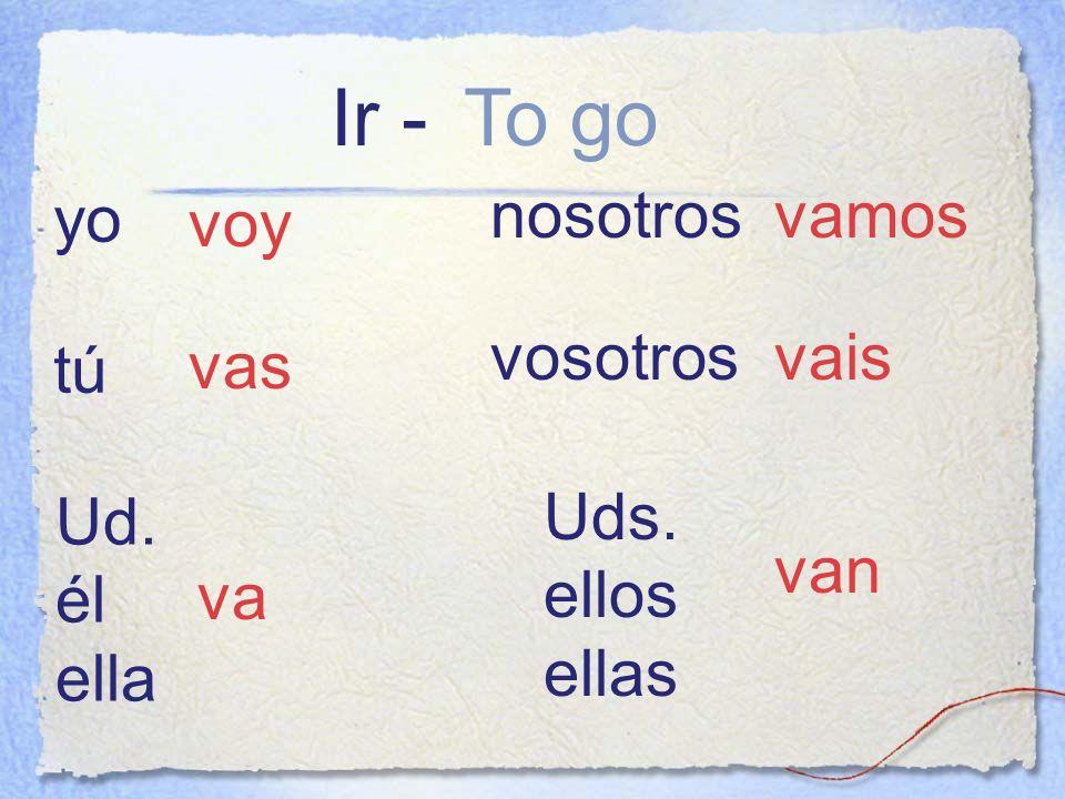 Ir - To go yo nosotros vamos voy vosotros vais tú vas Ud. él ella Uds.