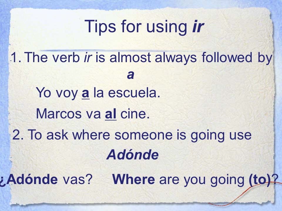 Tips for using ir The verb ir is almost always followed by a