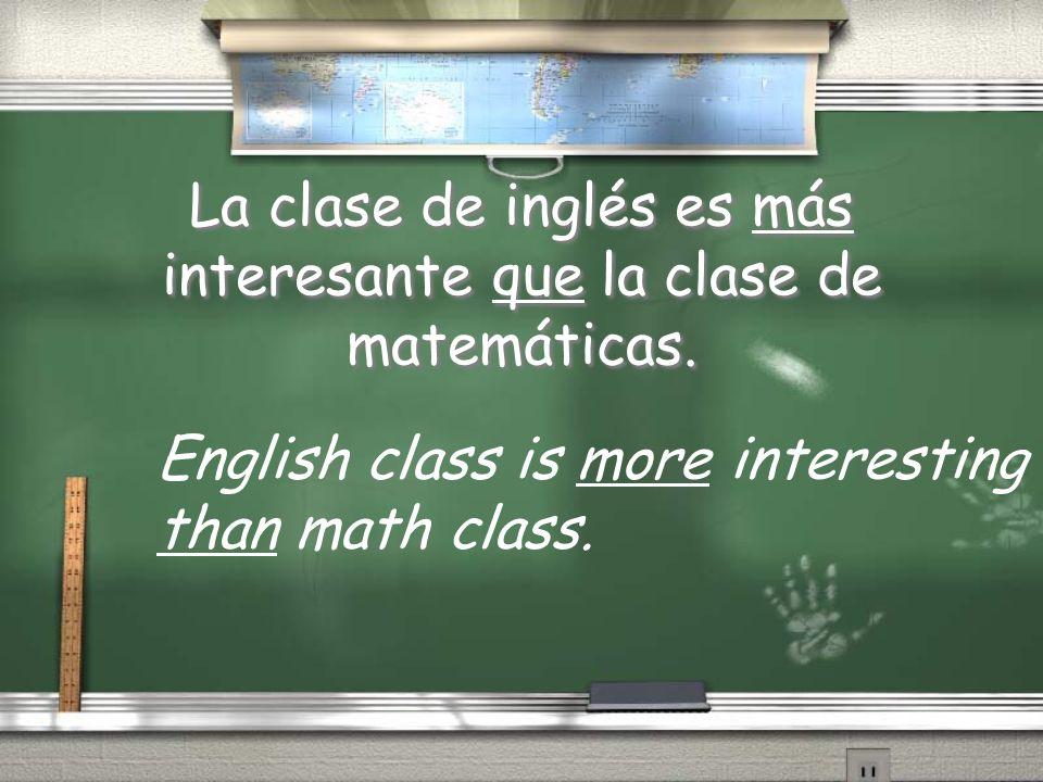 La clase de inglés es más interesante que la clase de matemáticas.