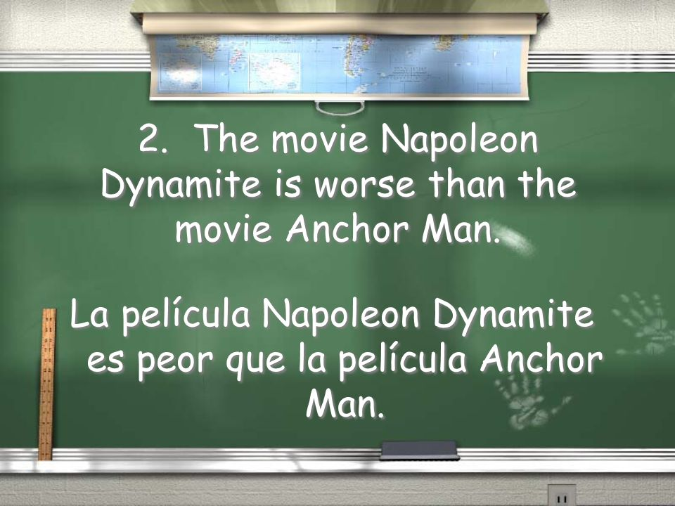 2. The movie Napoleon Dynamite is worse than the movie Anchor Man.