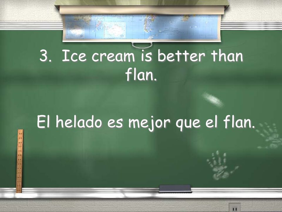 3. Ice cream is better than flan.
