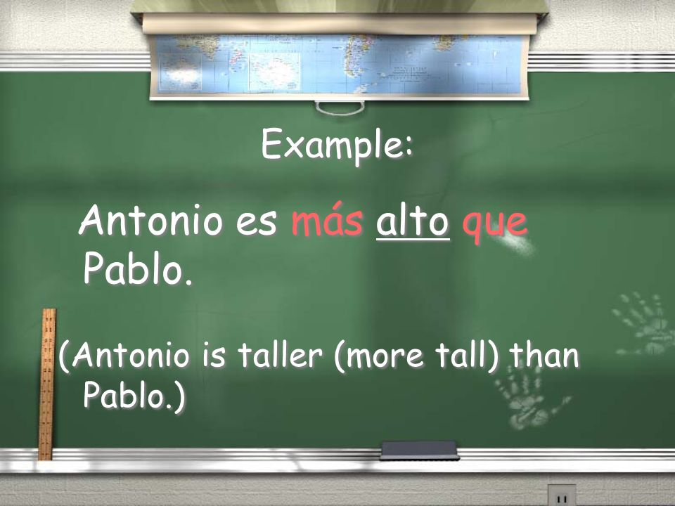 Example: (Antonio is taller (more tall) than Pablo.)