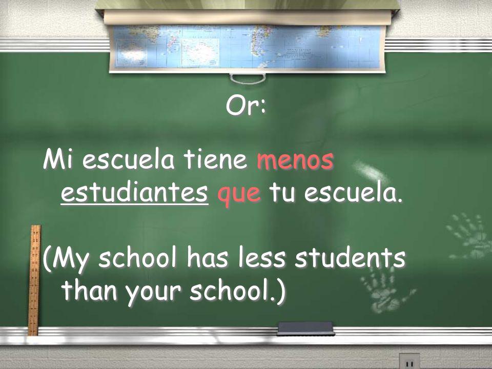 Or: Mi escuela tiene menos estudiantes que tu escuela.
