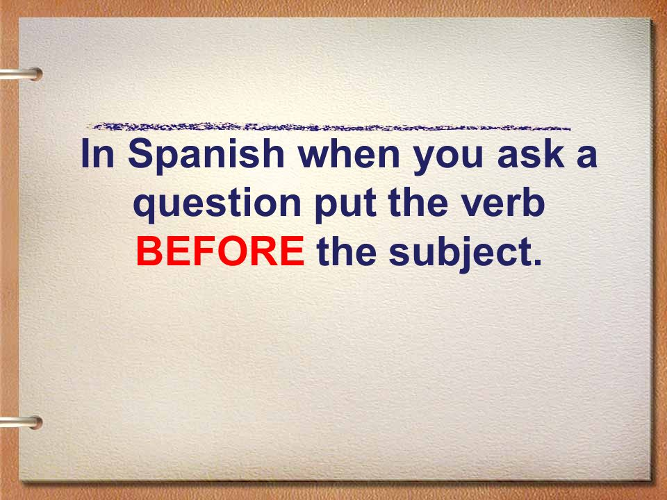 In Spanish when you ask a question put the verb BEFORE the subject.