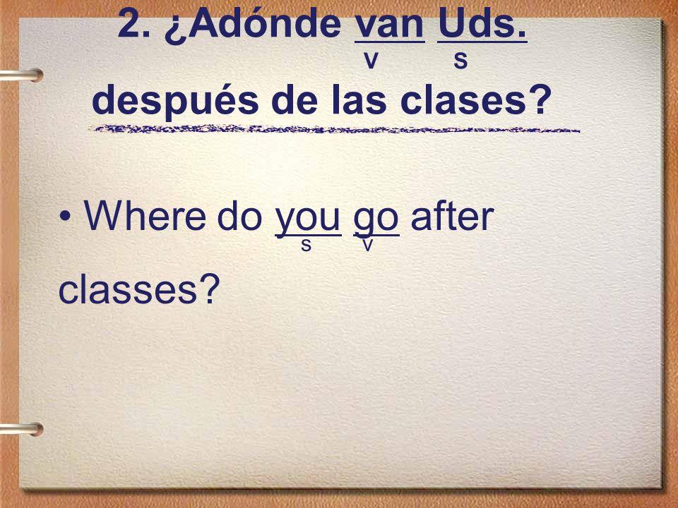 2. ¿Adónde van Uds. V S después de las clases