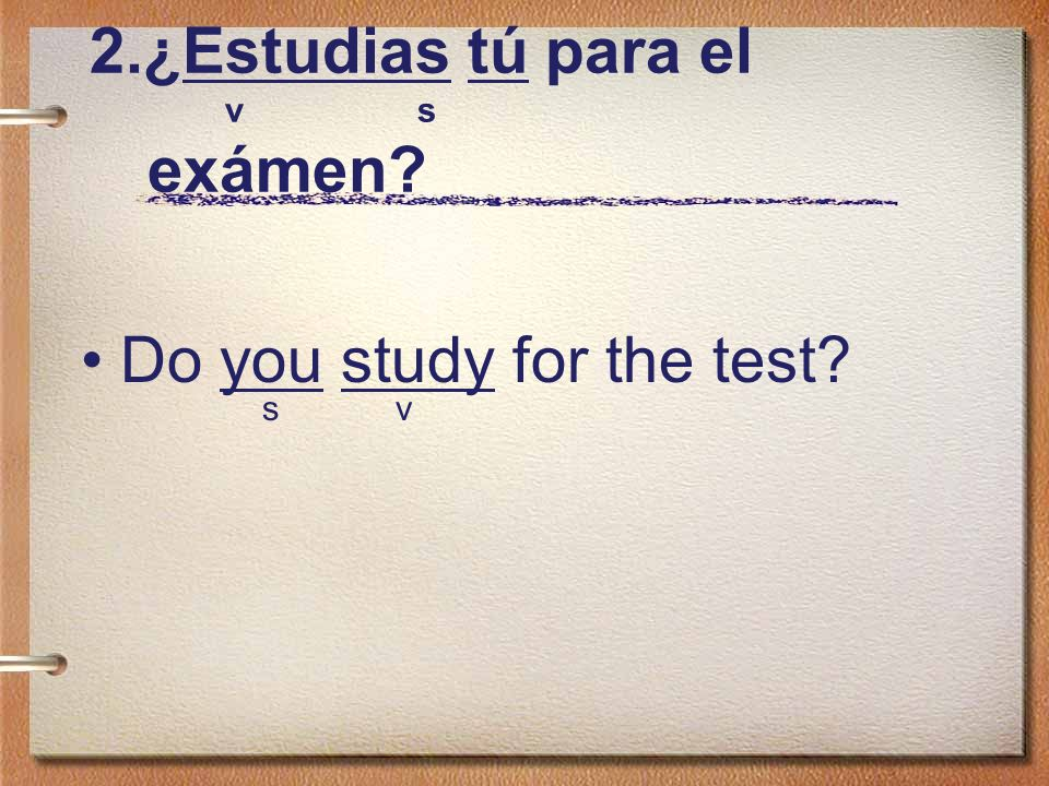 2.¿Estudias tú para el v s exámen