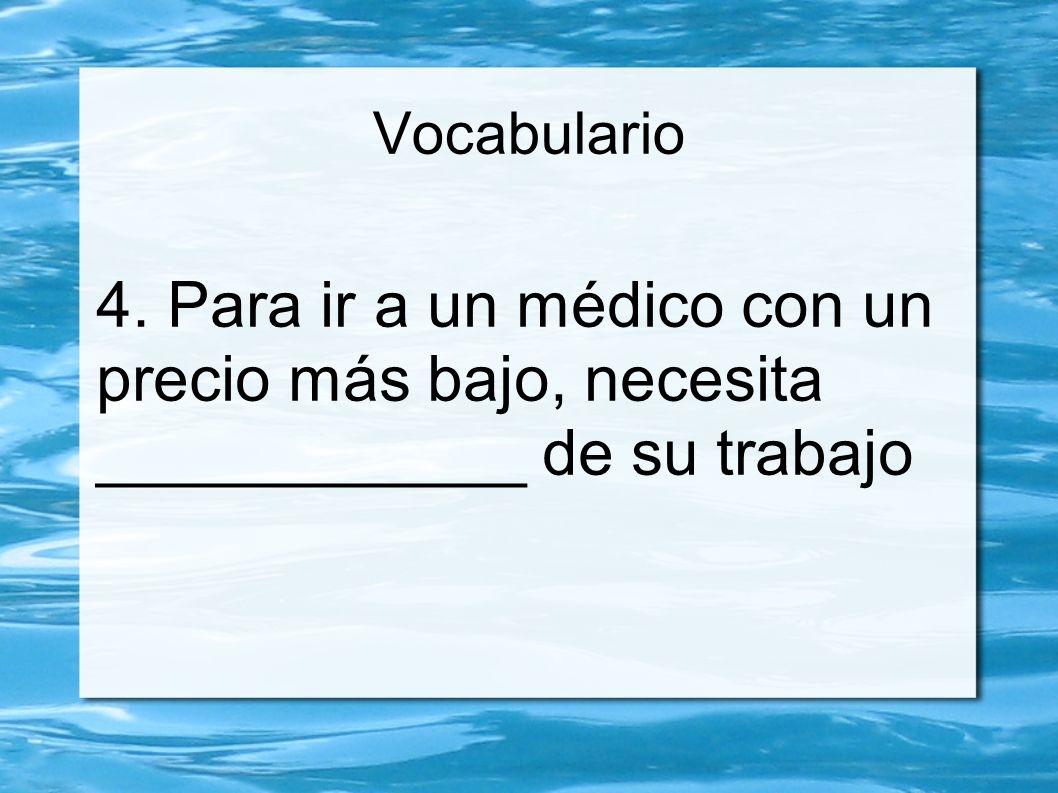 Vocabulario 4. Para ir a un médico con un precio más bajo, necesita ____________ de su trabajo