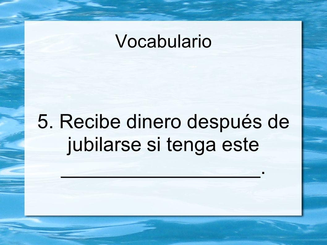 Vocabulario 5. Recibe dinero después de jubilarse si tenga este __________________.