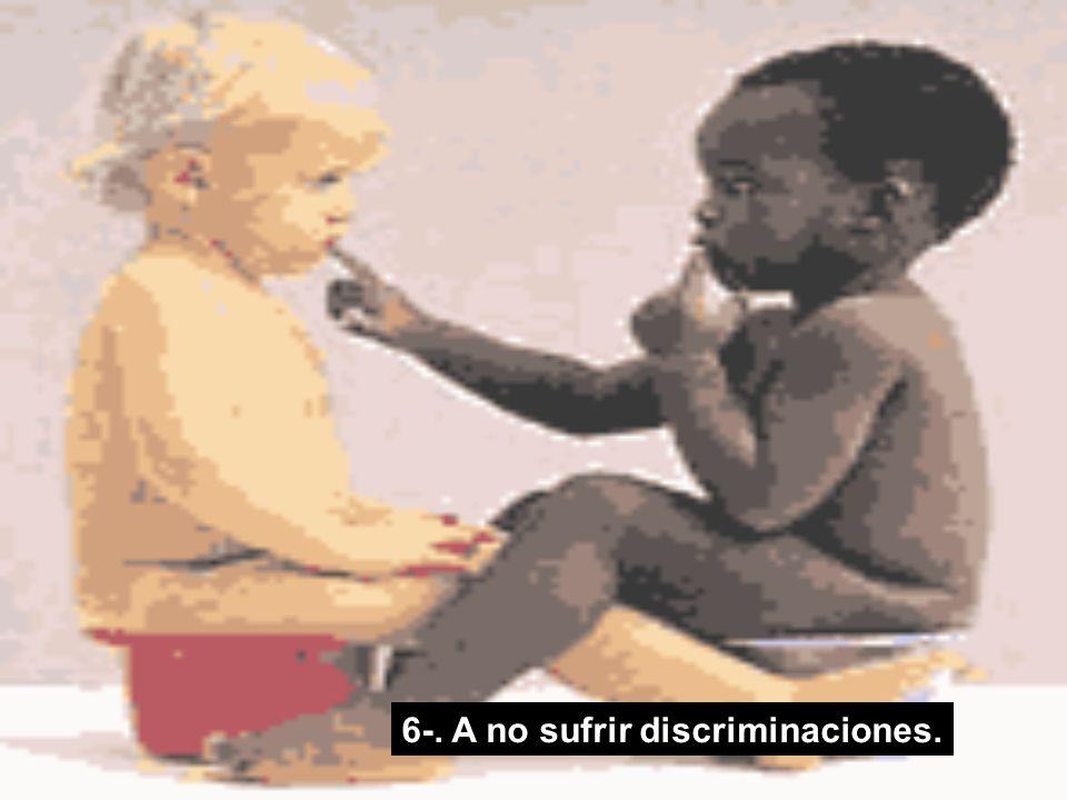 6-. A no sufrir discriminaciones.
