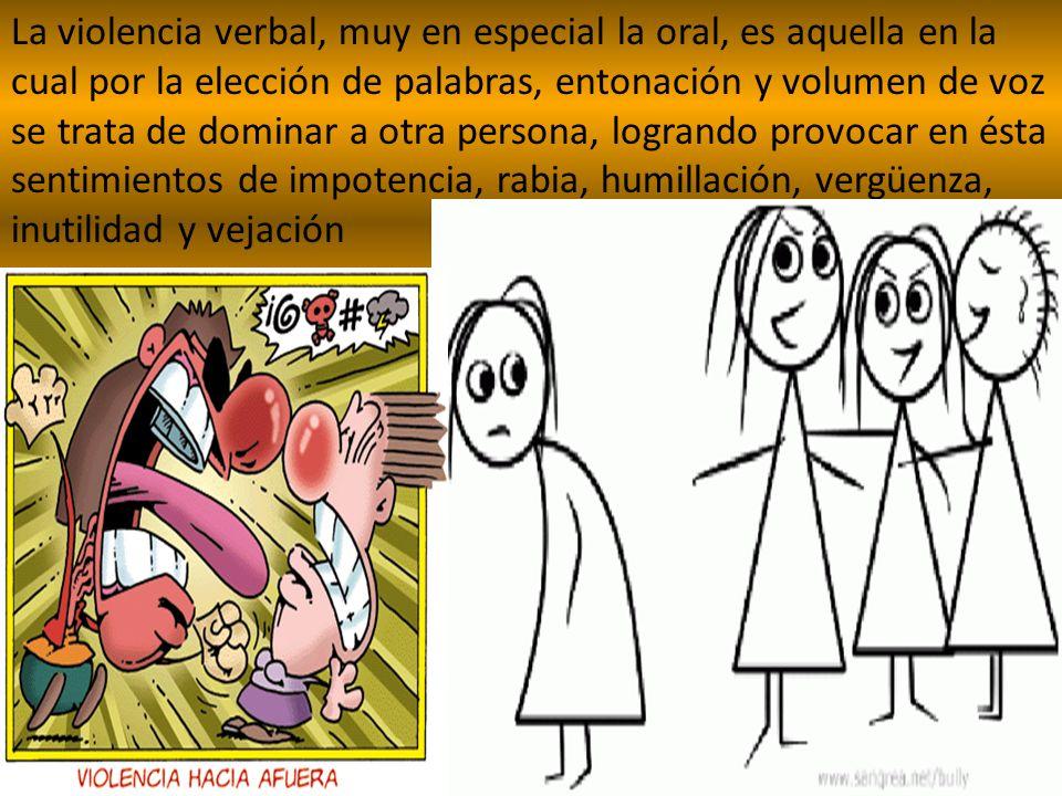 La violencia verbal, muy en especial la oral, es aquella en la cual por la elección de palabras, entonación y volumen de voz se trata de dominar a otra persona, logrando provocar en ésta sentimientos de impotencia, rabia, humillación, vergüenza, inutilidad y vejación