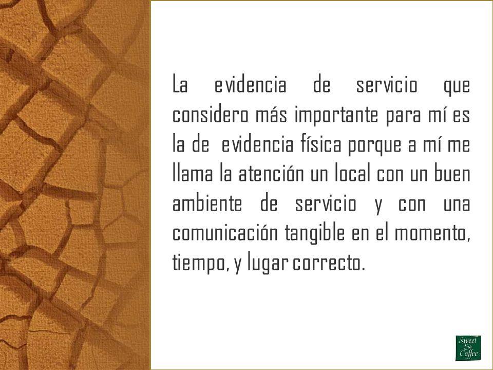 La evidencia de servicio que considero más importante para mí es la de evidencia física porque a mí me llama la atención un local con un buen ambiente de servicio y con una comunicación tangible en el momento, tiempo, y lugar correcto.