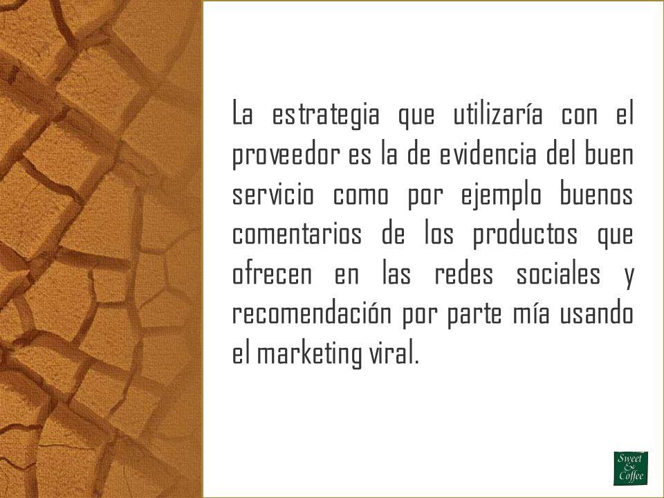 La estrategia que utilizaría con el proveedor es la de evidencia del buen servicio como por ejemplo buenos comentarios de los productos que ofrecen en las redes sociales y recomendación por parte mía usando el marketing viral.