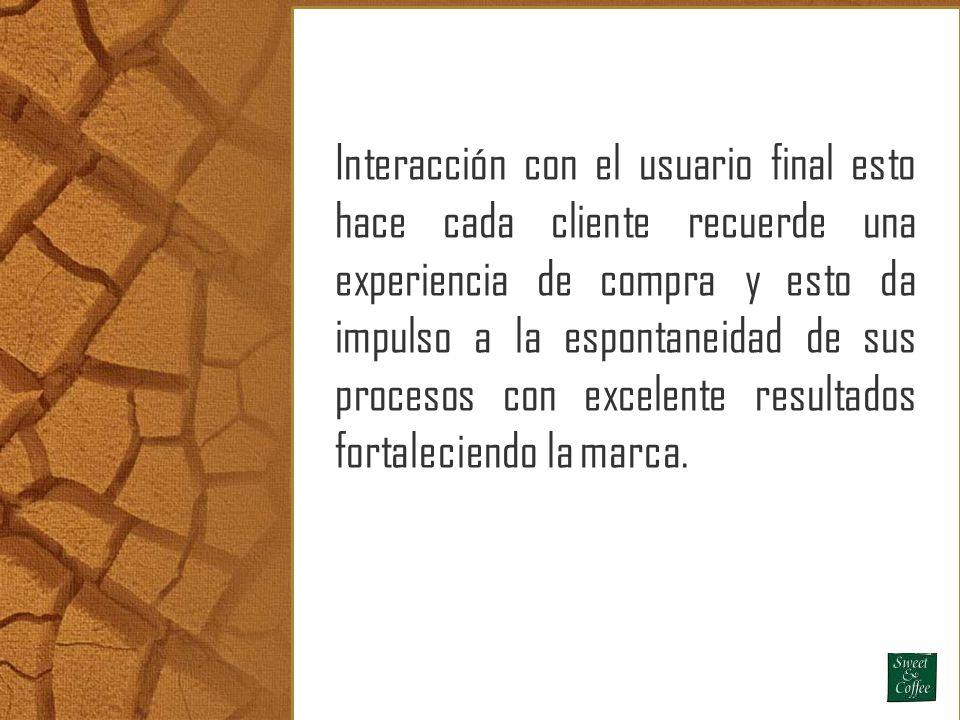 Interacción con el usuario final esto hace cada cliente recuerde una experiencia de compra y esto da impulso a la espontaneidad de sus procesos con excelente resultados fortaleciendo la marca.