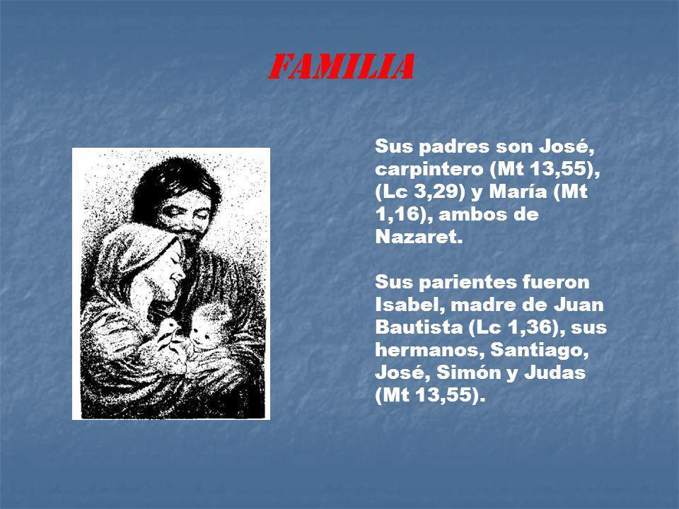 FAMILIA Sus padres son José, carpintero (Mt 13,55), (Lc 3,29) y María (Mt 1,16), ambos de Nazaret.