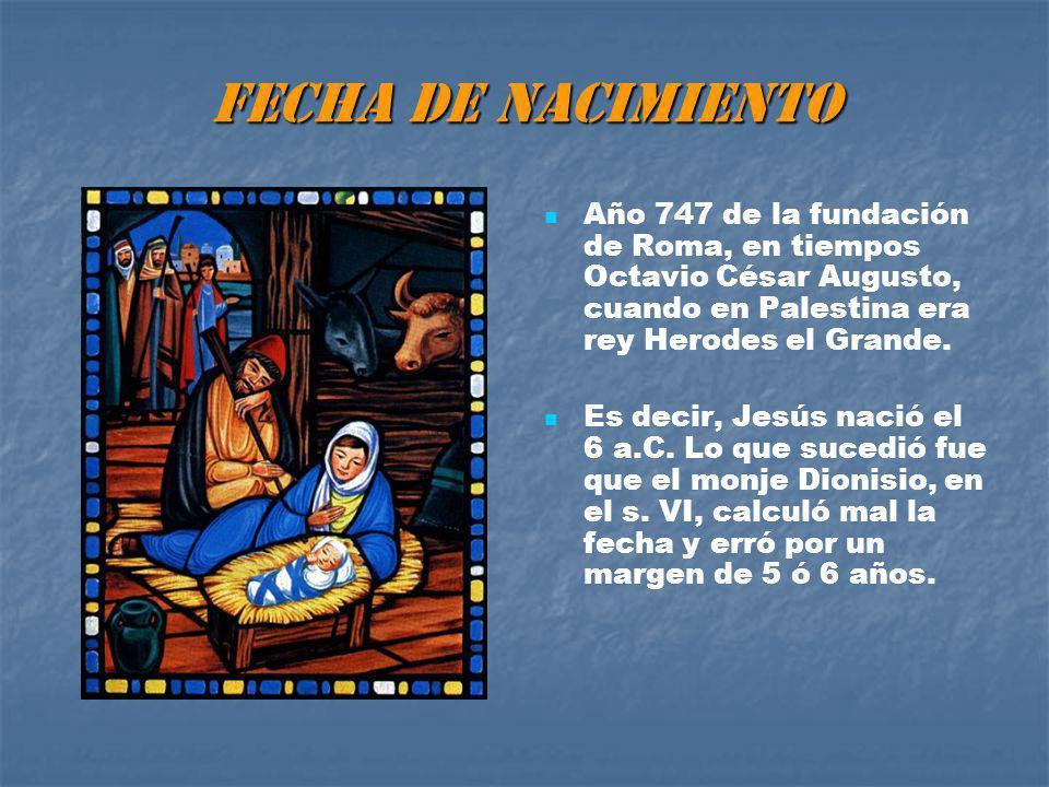 FECHA DE NACIMIENTO Año 747 de la fundación de Roma, en tiempos Octavio César Augusto, cuando en Palestina era rey Herodes el Grande.