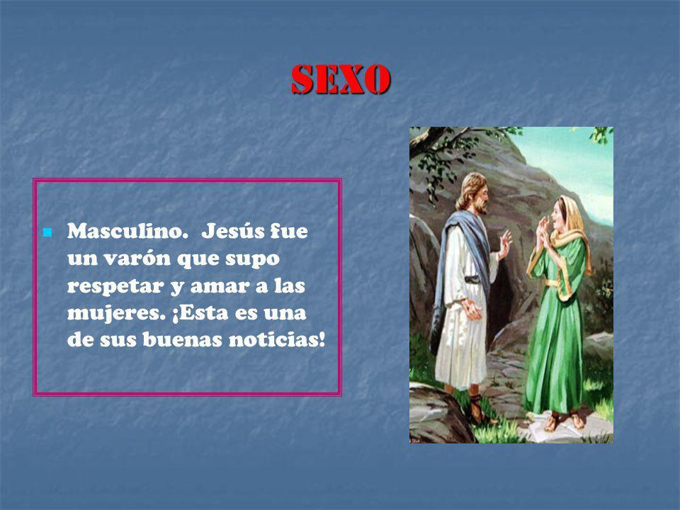 SEXO Masculino. Jesús fue un varón que supo respetar y amar a las mujeres.