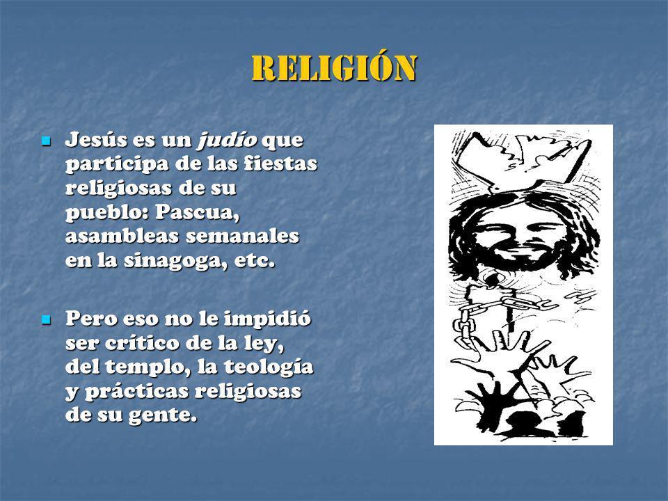 RELIGIÓN Jesús es un judío que participa de las fiestas religiosas de su pueblo: Pascua, asambleas semanales en la sinagoga, etc.