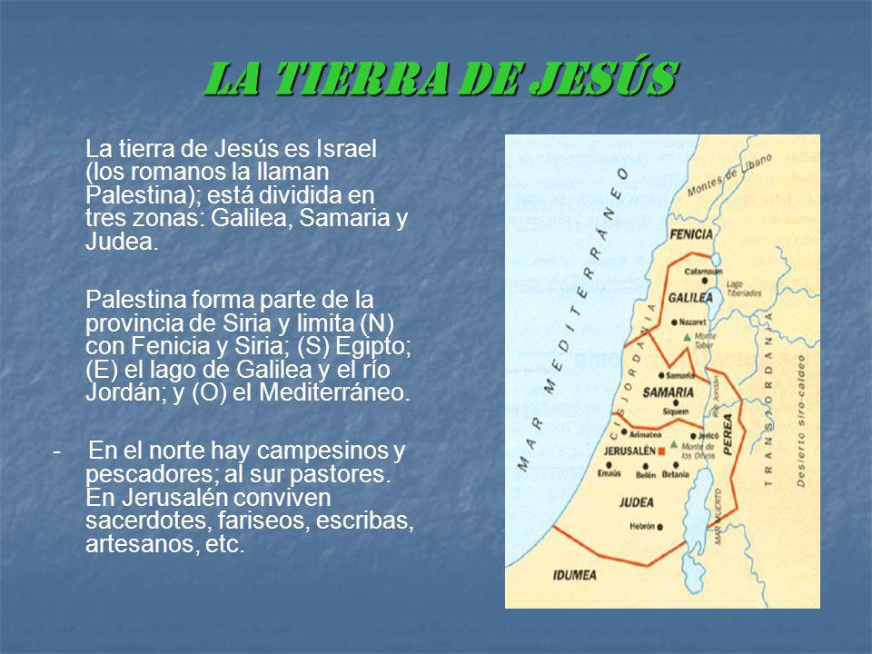 LA TIERRA DE JESÚS La tierra de Jesús es Israel (los romanos la llaman Palestina); está dividida en tres zonas: Galilea, Samaria y Judea.
