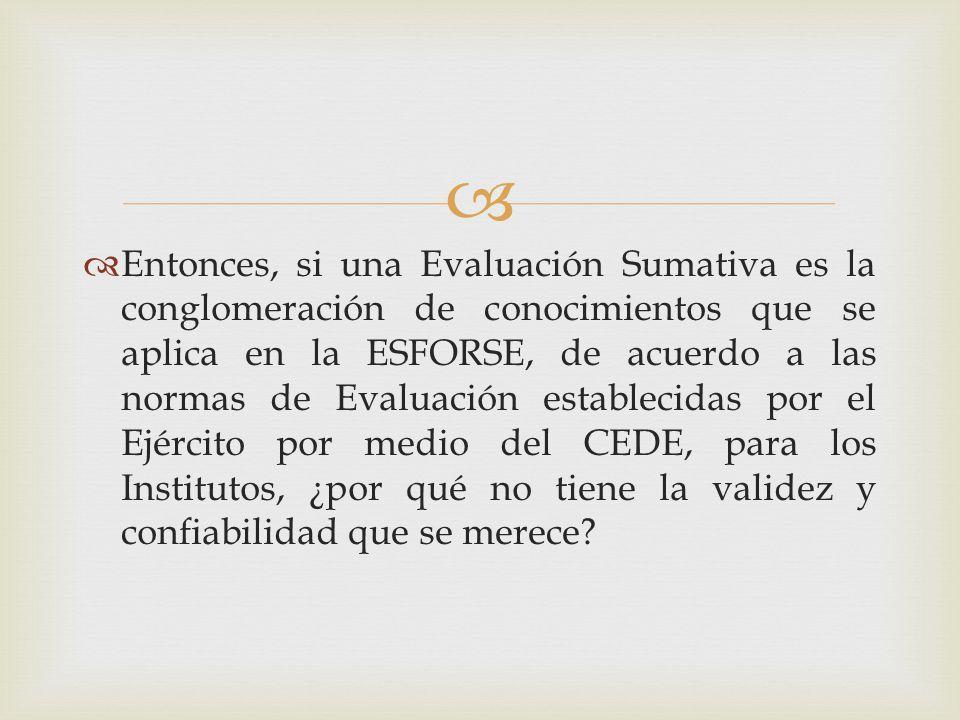 Entonces, si una Evaluación Sumativa es la conglomeración de conocimientos que se aplica en la ESFORSE, de acuerdo a las normas de Evaluación establecidas por el Ejército por medio del CEDE, para los Institutos, ¿por qué no tiene la validez y confiabilidad que se merece