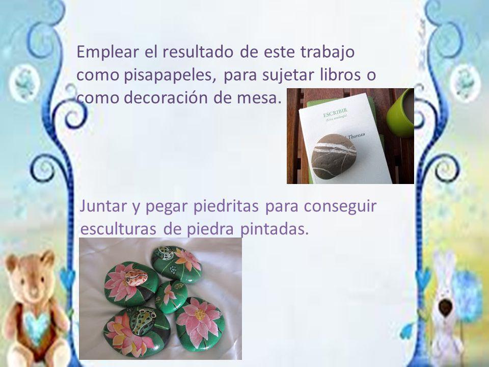 Emplear el resultado de este trabajo como pisapapeles, para sujetar libros o como decoración de mesa.