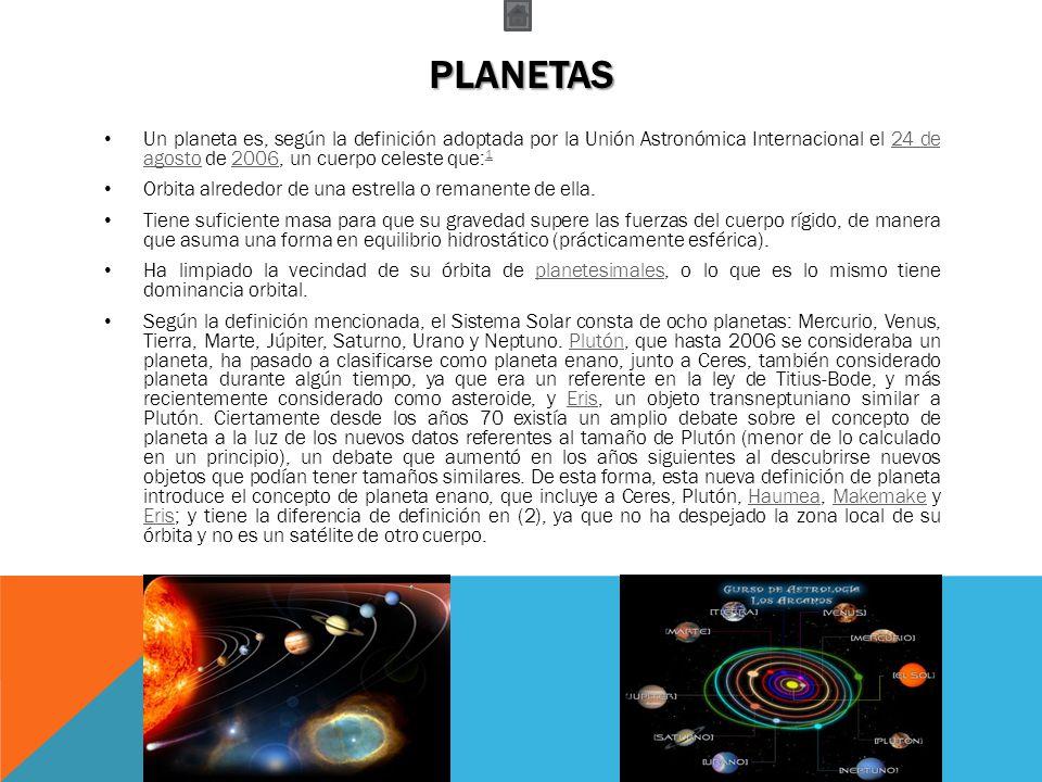 planetas Un planeta es, según la definición adoptada por la Unión Astronómica Internacional el 24 de agosto de 2006, un cuerpo celeste que:1.
