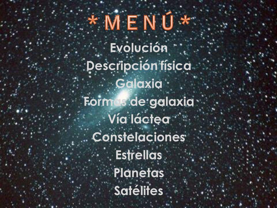 * M E N Ú * Evolución Descripción física Galaxia Formas de galaxia Vía láctea Constelaciones Estrellas Planetas Satélites