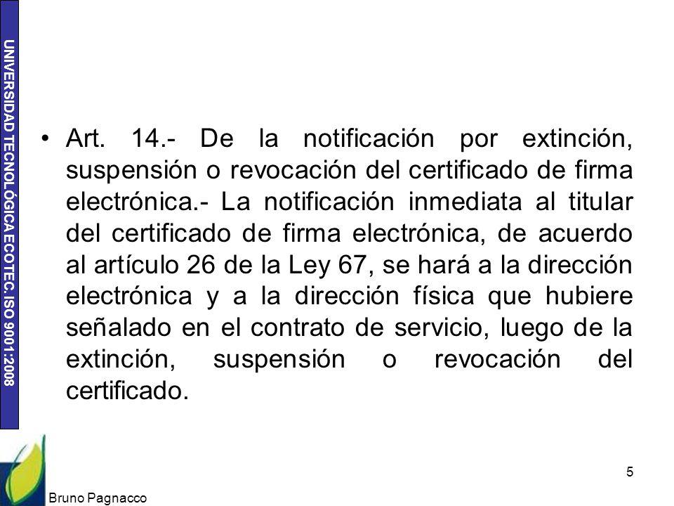 Art. 14.- De la notificación por extinción, suspensión o revocación del certificado de firma electrónica.- La notificación inmediata al titular del certificado de firma electrónica, de acuerdo al artículo 26 de la Ley 67, se hará a la dirección electrónica y a la dirección física que hubiere señalado en el contrato de servicio, luego de la extinción, suspensión o revocación del certificado.