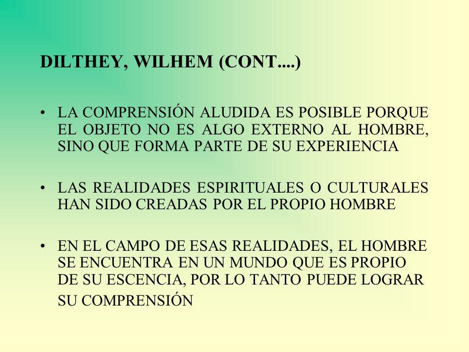 DILTHEY, WILHEM (CONT....) LA COMPRENSIÓN ALUDIDA ES POSIBLE PORQUE EL OBJETO NO ES ALGO EXTERNO AL HOMBRE, SINO QUE FORMA PARTE DE SU EXPERIENCIA.