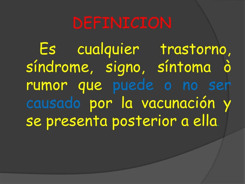 DEFINICION Es cualquier trastorno, síndrome, signo, síntoma ò rumor que puede o no ser causado por la vacunación y se presenta posterior a ella.