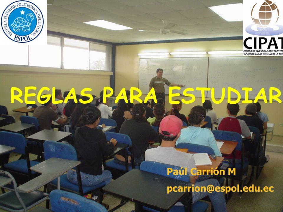 REGLAS PARA ESTUDIAR Paúl Carrión M pcarrion@espol.edu.ec