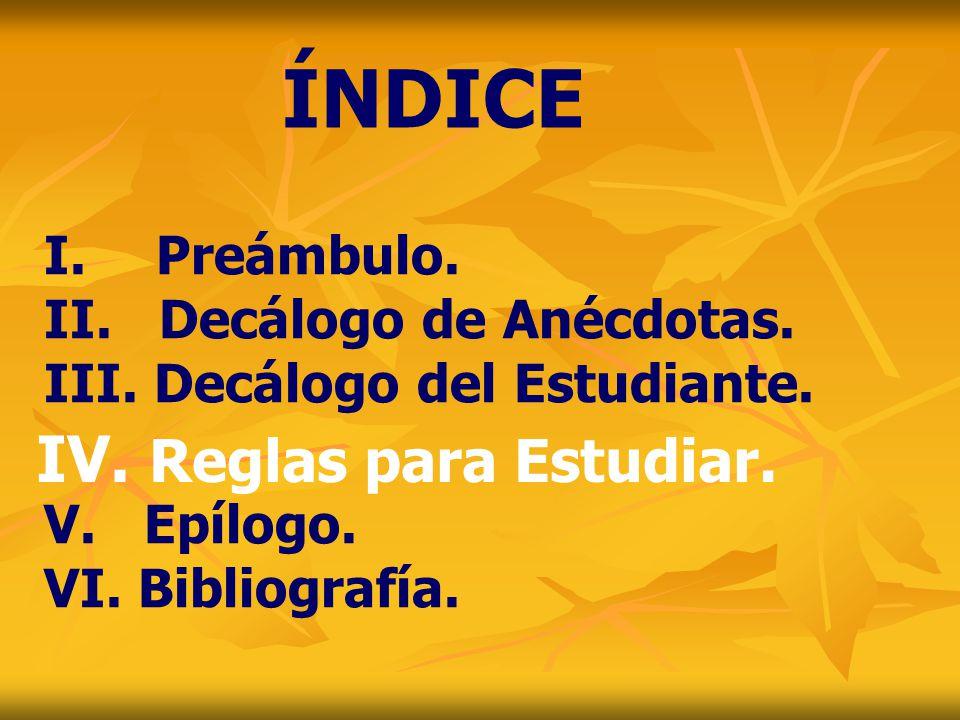 ÍNDICE IV. Reglas para Estudiar. I. Preámbulo. Decálogo de Anécdotas.