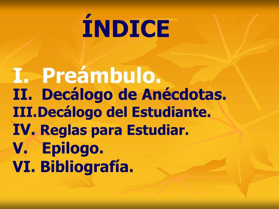 ÍNDICE I. Preámbulo. Decálogo de Anécdotas. IV. Reglas para Estudiar.