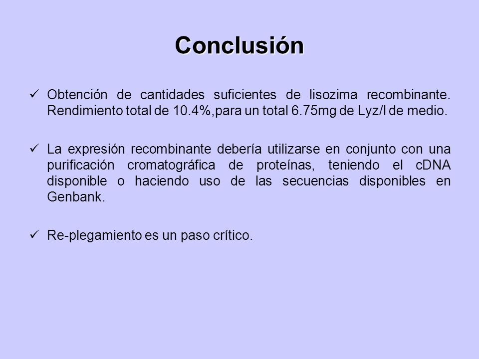 ConclusiónObtención de cantidades suficientes de lisozima recombinante. Rendimiento total de 10.4%,para un total 6.75mg de Lyz/l de medio.