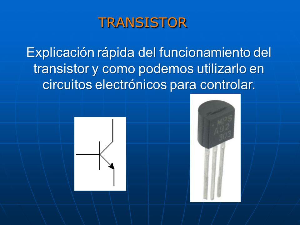 TRANSISTOR Explicación rápida del funcionamiento del transistor y como podemos utilizarlo en circuitos electrónicos para controlar.