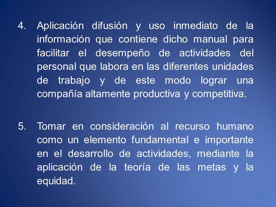 Aplicación difusión y uso inmediato de la información que contiene dicho manual para facilitar el desempeño de actividades del personal que labora en las diferentes unidades de trabajo y de este modo lograr una compañía altamente productiva y competitiva.